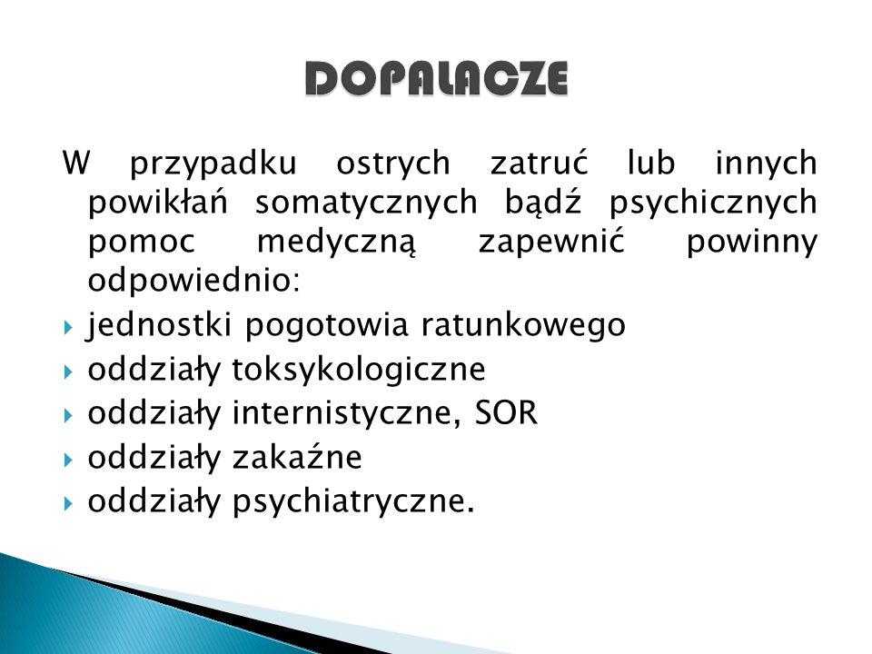 DOPALACZE W przypadku ostrych zatruć lub innych powikłań somatycznych bądź psychicznych pomoc medyczną zapewnić powinny odpowiednio: