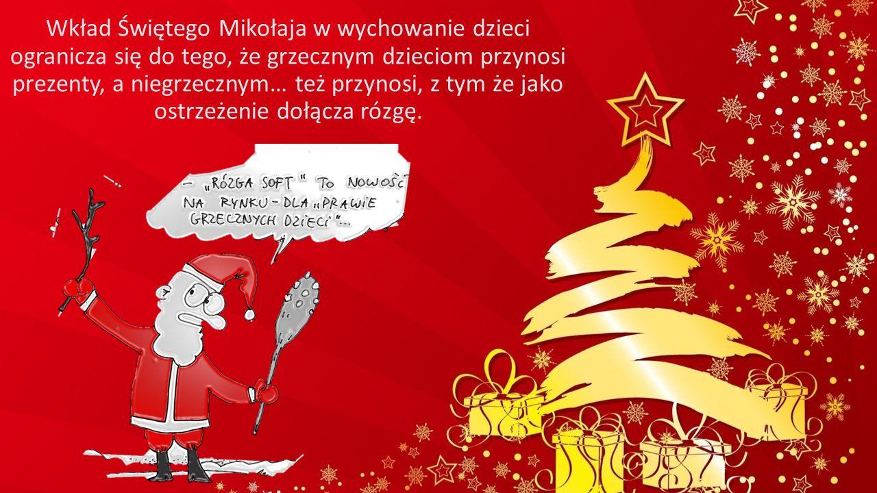 Wkład Świętego Mikołaja w wychowanie dzieci ogranicza się do tego, że grzecznym dzieciom przynosi prezenty, a niegrzecznym… też przynosi, z tym że jako ostrzeżenie dołącza rózgę.
