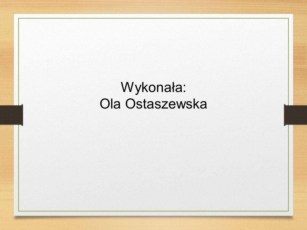 Wykonała: Ola Ostaszewska