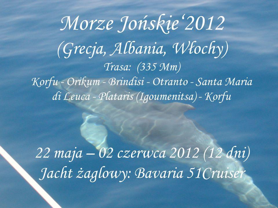 Morze Jońskie'2012 (Grecja, Albania, Włochy) Trasa: (335 Mm) Korfu - Orikum - Brindisi - Otranto - Santa Maria di Leuca - Plataris (Igoumenitsa) - Korfu 22 maja – 02 czerwca 2012 (12 dni) Jacht żaglowy: Bavaria 51Cruiser