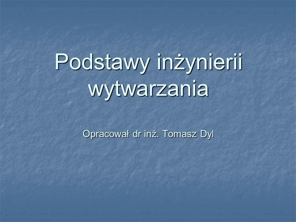 Podstawy inżynierii wytwarzania Opracował dr inż. Tomasz Dyl