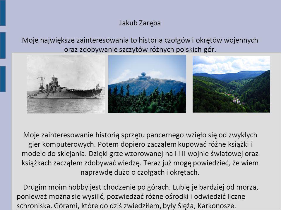 Jakub Zaręba Moje największe zainteresowania to historia czołgów i okrętów wojennych oraz zdobywanie szczytów różnych polskich gór.