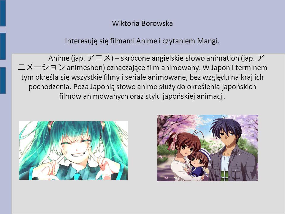 Interesuję się filmami Anime i czytaniem Mangi.