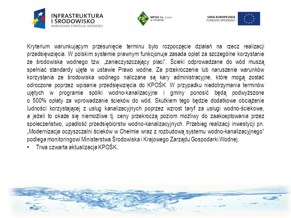 """Kryterium warunkującym przesunięcie terminu było rozpoczęcie działań na rzecz realizacji przedsięwzięcia. W polskim systemie prawnym funkcjonuje zasada opłat za szczególne korzystanie ze środowiska wodnego tzw. """"zanieczyszczający płaci . Ścieki odprowadzane do wód muszą spełniać standardy ujęte w ustawie Prawo wodne. Za przekroczenie lub naruszenie warunków korzystania ze środowiska wodnego naliczane są kary administracyjne, które mogą zostać odroczone poprzez wpisanie przedsięwzięcia do KPOŚK. W przypadku niedotrzymania terminów ujętych w programie spółki wodno-kanalizacyjne i gminy ponosić będą podwyższone o 500% opłaty za wprowadzanie ścieków do wód. Skutkiem tego będzie dodatkowe obciążenie ludności korzystającej z usług kanalizacyjnych poprzez wzrost taryf za usługi wodno-ściekowe, a jeżeli to okaże się niemożliwe tj. ceny przekroczą poziom możliwy do zaakceptowania przez społeczeństwo, upadłość przedsiębiorstw wodno-kanalizacyjnych. Przebieg realizacji inwestycji pn. """"Modernizacja oczyszczalni ścieków w Chełmie wraz z rozbudową systemu wodno-kanalizacyjnego podlega monitoringowi Ministerstwa Środowiska i Krajowego Zarządu Gospodarki Wodnej."""