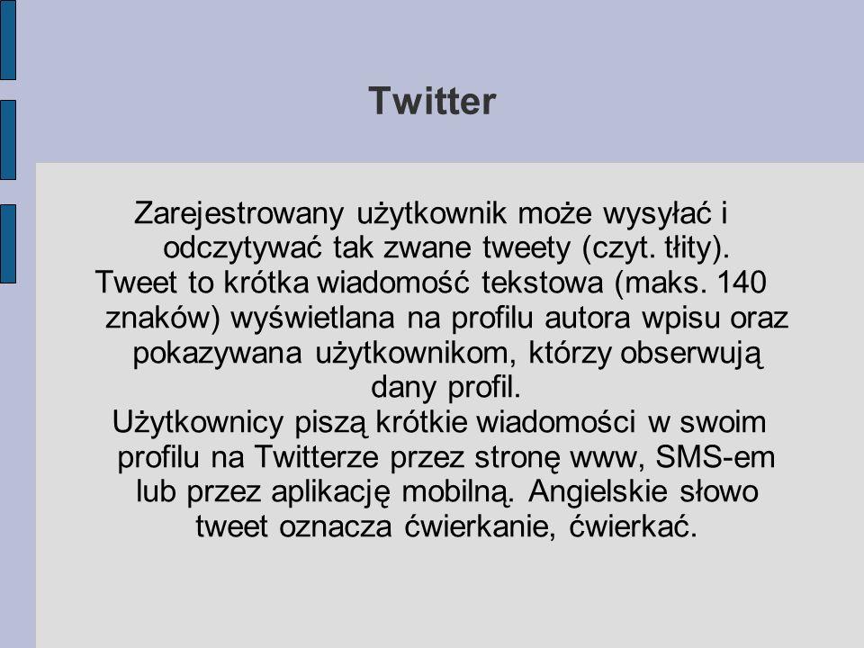 Twitter Zarejestrowany użytkownik może wysyłać i odczytywać tak zwane tweety (czyt. tłity).