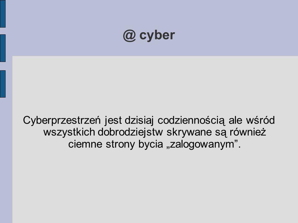 """@ cyber Cyberprzestrzeń jest dzisiaj codziennością ale wśród wszystkich dobrodziejstw skrywane są również ciemne strony bycia """"zalogowanym ."""