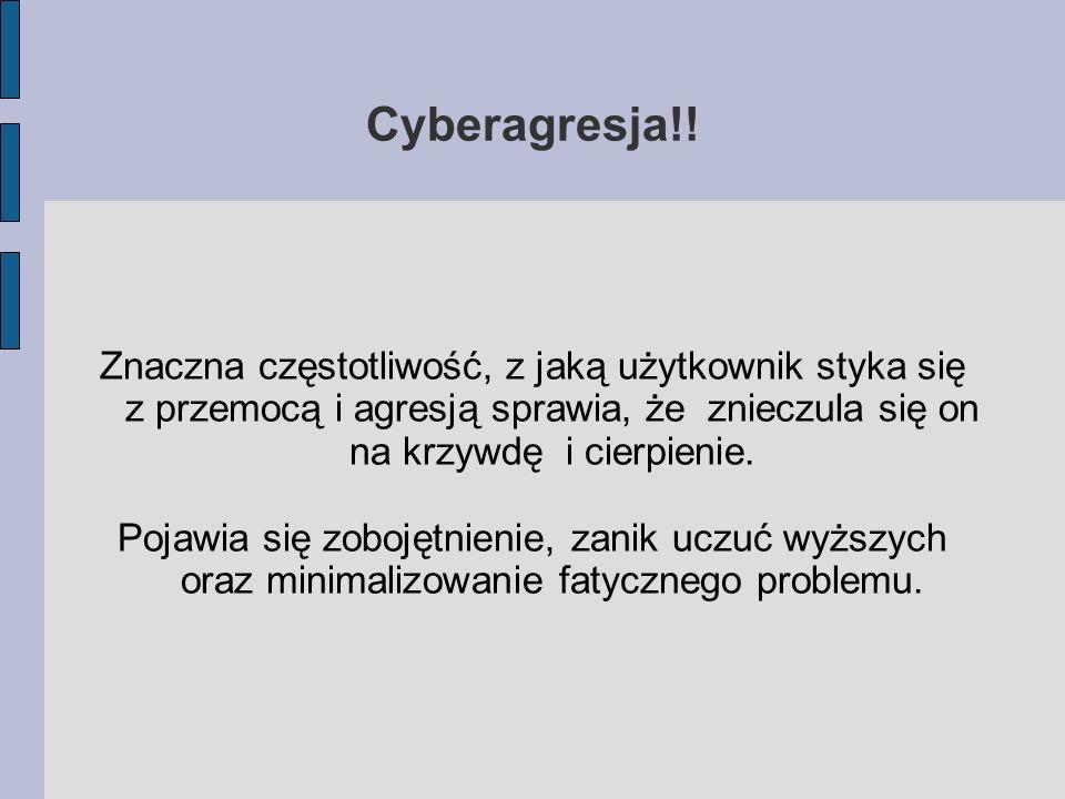 Cyberagresja!! Znaczna częstotliwość, z jaką użytkownik styka się z przemocą i agresją sprawia, że znieczula się on na krzywdę i cierpienie.