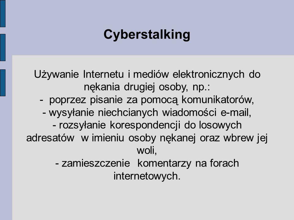 Cyberstalking Używanie Internetu i mediów elektronicznych do nękania drugiej osoby, np.: - poprzez pisanie za pomocą komunikatorów,