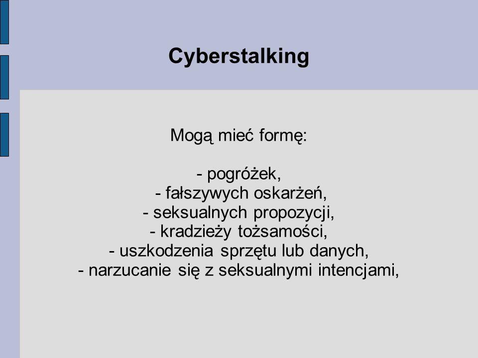 Cyberstalking Mogą mieć formę: - pogróżek, - fałszywych oskarżeń,