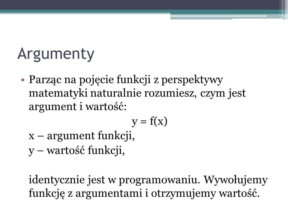 Argumenty Parząc na pojęcie funkcji z perspektywy matematyki naturalnie rozumiesz, czym jest argument i wartość: