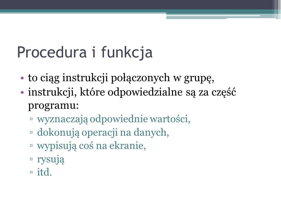 Procedura i funkcja to ciąg instrukcji połączonych w grupę,
