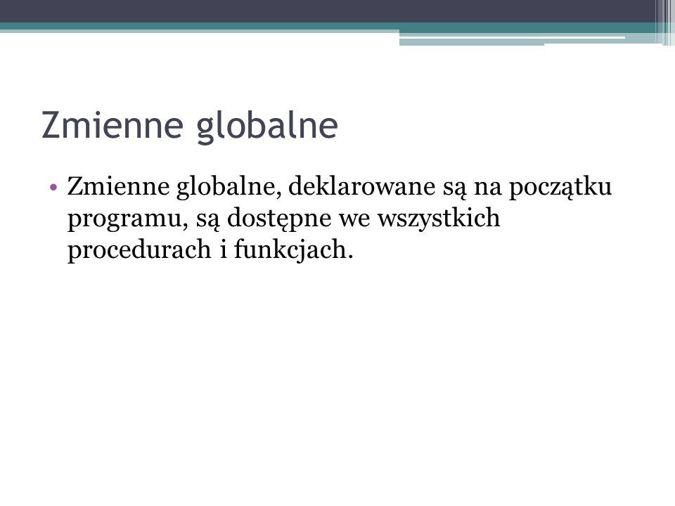 Zmienne globalne Zmienne globalne, deklarowane są na początku programu, są dostępne we wszystkich procedurach i funkcjach.
