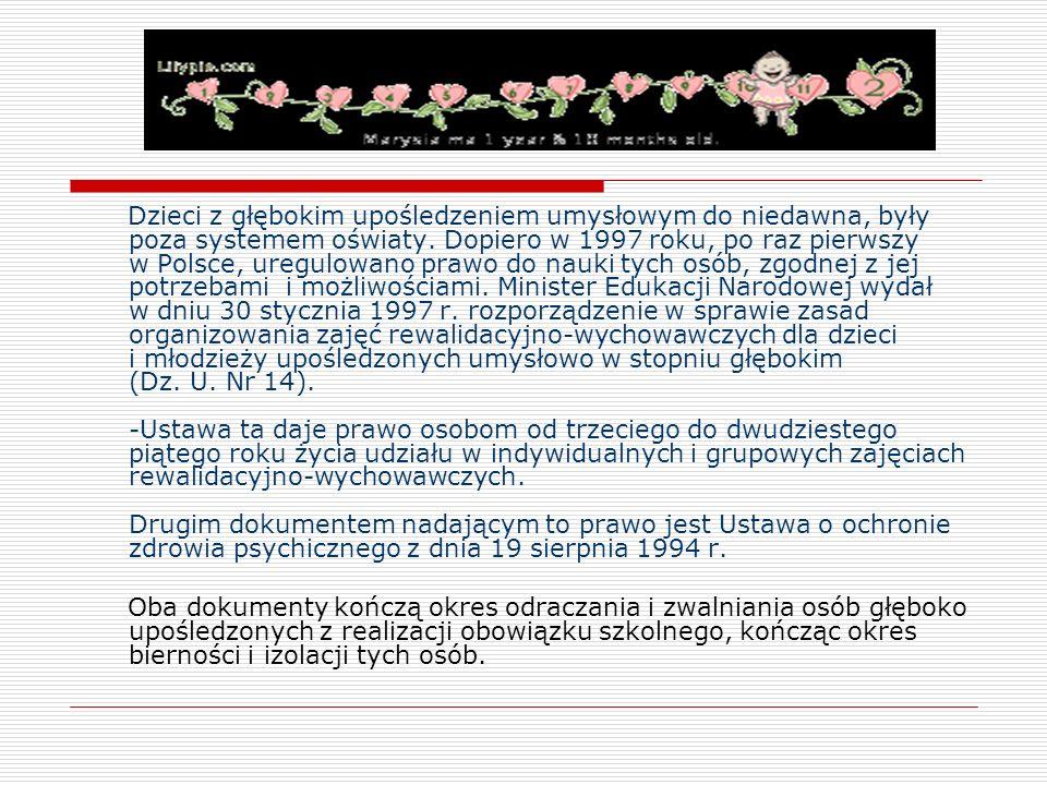Dzieci z głębokim upośledzeniem umysłowym do niedawna, były poza systemem oświaty. Dopiero w 1997 roku, po raz pierwszy w Polsce, uregulowano prawo do nauki tych osób, zgodnej z jej potrzebami i możliwościami. Minister Edukacji Narodowej wydał w dniu 30 stycznia 1997 r. rozporządzenie w sprawie zasad organizowania zajęć rewalidacyjno-wychowawczych dla dzieci i młodzieży upośledzonych umysłowo w stopniu głębokim (Dz. U. Nr 14). -Ustawa ta daje prawo osobom od trzeciego do dwudziestego piątego roku życia udziału w indywidualnych i grupowych zajęciach rewalidacyjno-wychowawczych. Drugim dokumentem nadającym to prawo jest Ustawa o ochronie zdrowia psychicznego z dnia 19 sierpnia 1994 r.