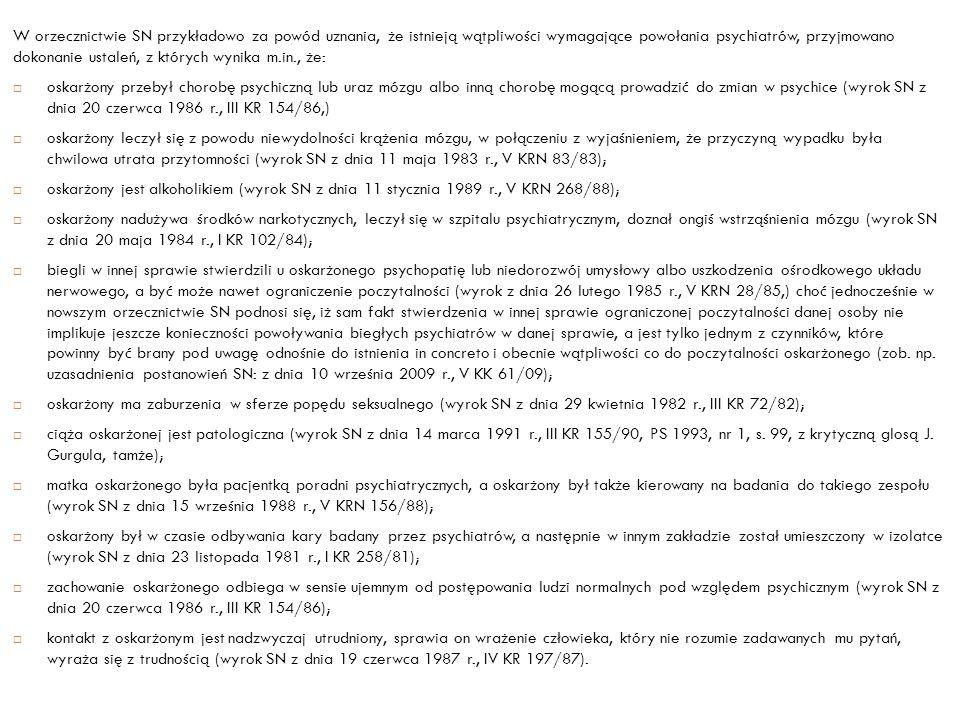 W orzecznictwie SN przykładowo za powód uznania, że istnieją wątpliwości wymagające powołania psychiatrów, przyjmowano dokonanie ustaleń, z których wynika m.in., że: