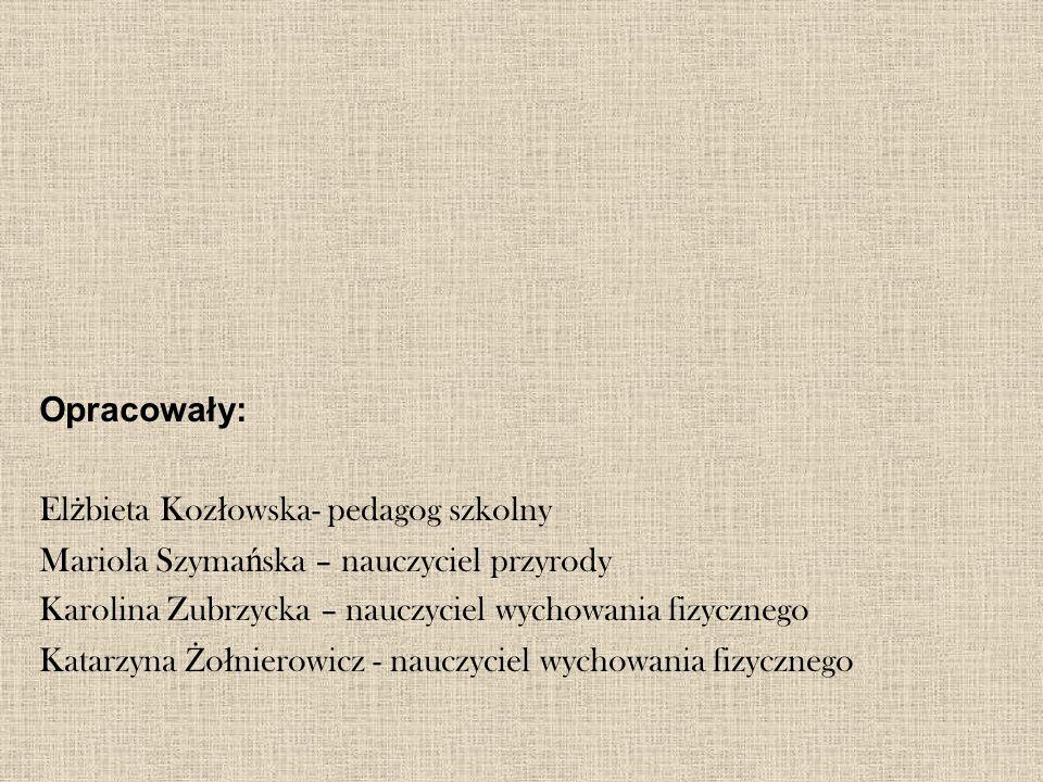Opracowały: Elżbieta Kozłowska- pedagog szkolny. Mariola Szymańska – nauczyciel przyrody. Karolina Zubrzycka – nauczyciel wychowania fizycznego.