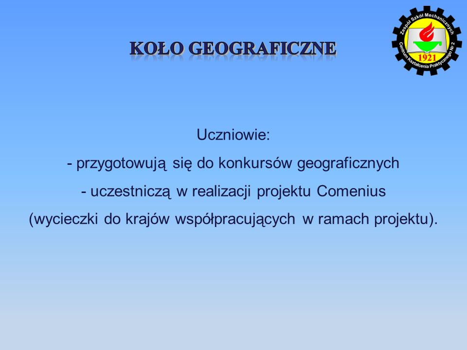 Uczniowie: - przygotowują się do konkursów geograficznych - uczestniczą w realizacji projektu Comenius (wycieczki do krajów współpracujących w ramach projektu).