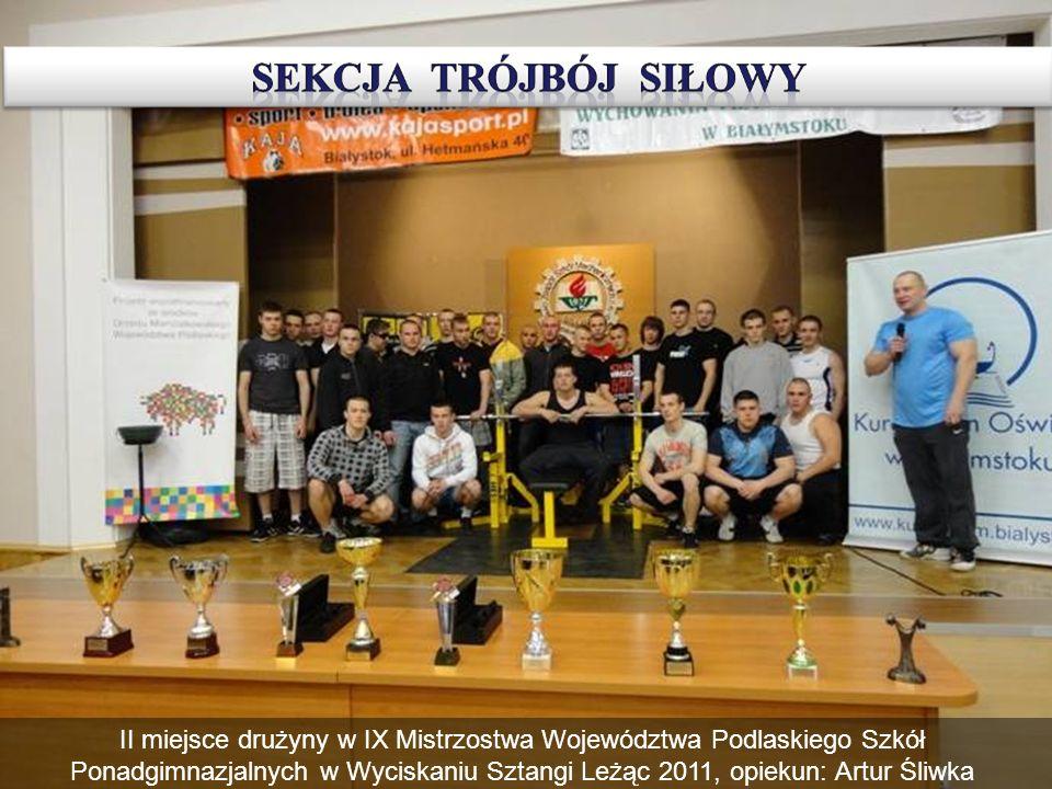 II miejsce drużyny w IX Mistrzostwa Województwa Podlaskiego Szkół Ponadgimnazjalnych w Wyciskaniu Sztangi Leżąc 2011, opiekun: Artur Śliwka
