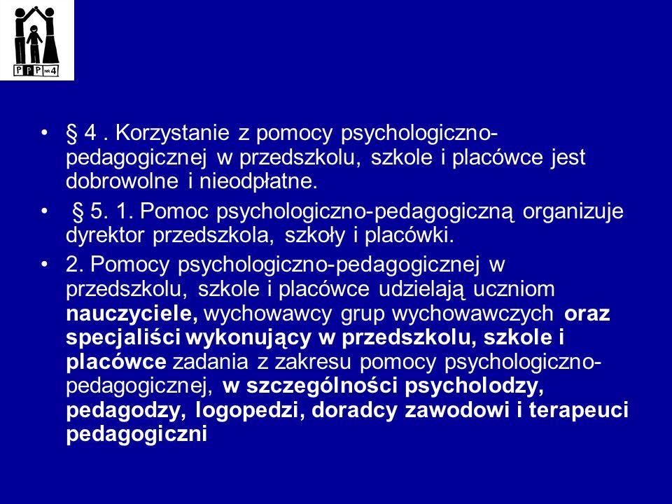 § 4 . Korzystanie z pomocy psychologiczno-pedagogicznej w przedszkolu, szkole i placówce jest dobrowolne i nieodpłatne.