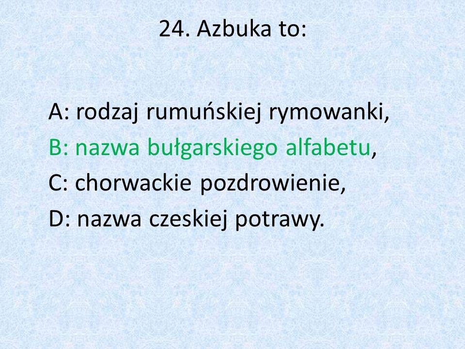 24. Azbuka to: A: rodzaj rumuńskiej rymowanki, B: nazwa bułgarskiego alfabetu, C: chorwackie pozdrowienie,