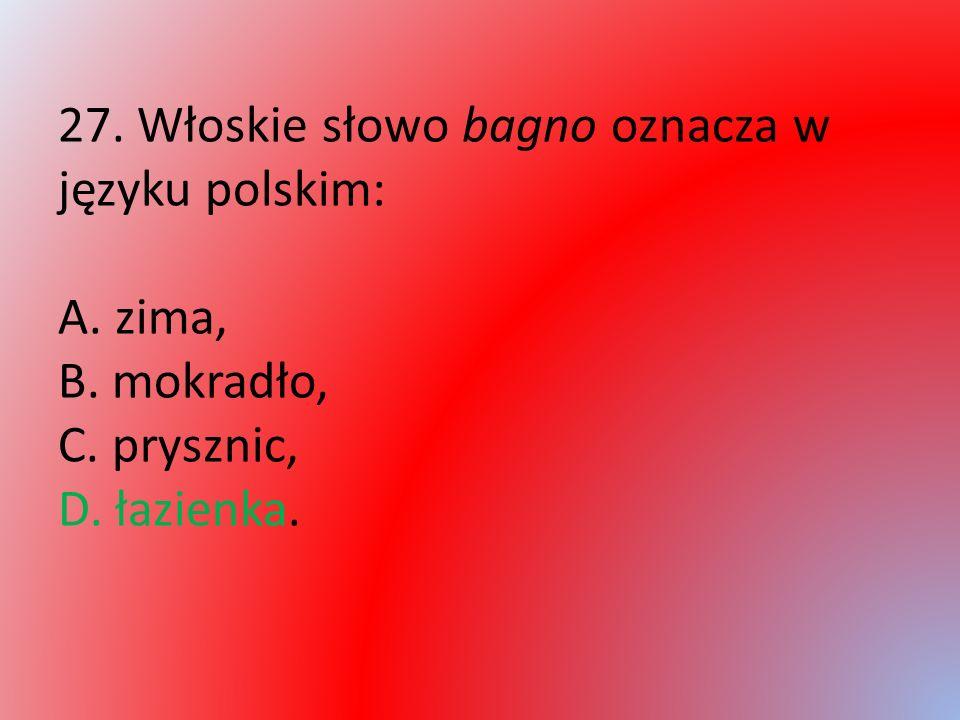 27. Włoskie słowo bagno oznacza w języku polskim: A. zima, B