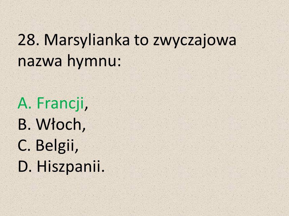 28. Marsylianka to zwyczajowa nazwa hymnu: A. Francji, B. Włoch, C