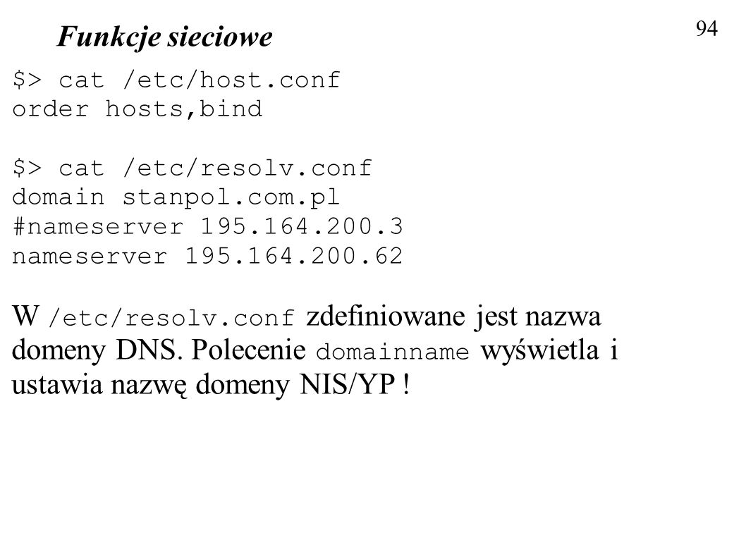 Funkcje sieciowe 94. $> cat /etc/host.conf. order hosts,bind. $> cat /etc/resolv.conf. domain stanpol.com.pl.
