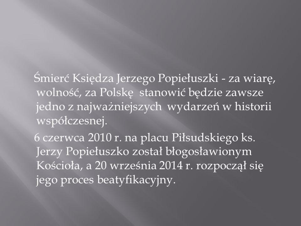 Śmierć Księdza Jerzego Popiełuszki - za wiarę, wolność, za Polskę stanowić będzie zawsze jedno z najważniejszych wydarzeń w historii współczesnej.