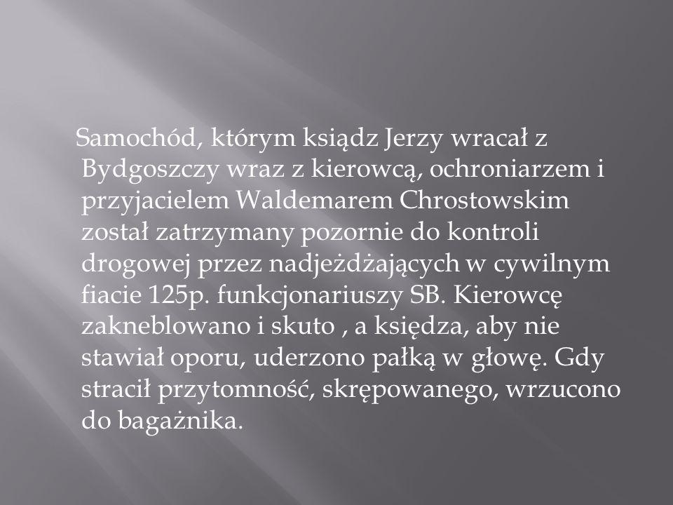 Samochód, którym ksiądz Jerzy wracał z Bydgoszczy wraz z kierowcą, ochroniarzem i przyjacielem Waldemarem Chrostowskim został zatrzymany pozornie do kontroli drogowej przez nadjeżdżających w cywilnym fiacie 125p.