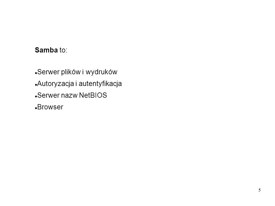 Samba to: Serwer plików i wydruków Autoryzacja i autentyfikacja Serwer nazw NetBIOS Browser