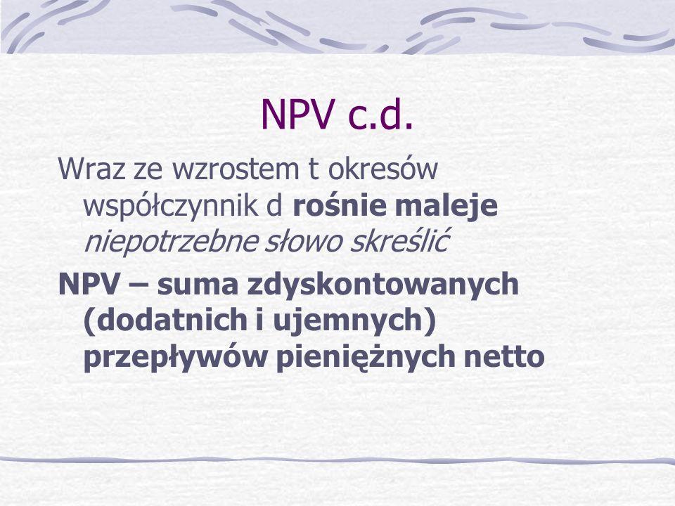 NPV c.d. Wraz ze wzrostem t okresów współczynnik d rośnie maleje niepotrzebne słowo skreślić.