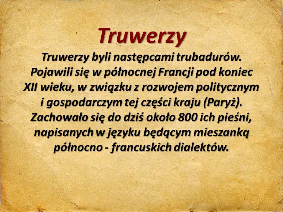 Truwerzy Truwerzy byli następcami trubadurów. Pojawili się w północnej Francji pod koniec.