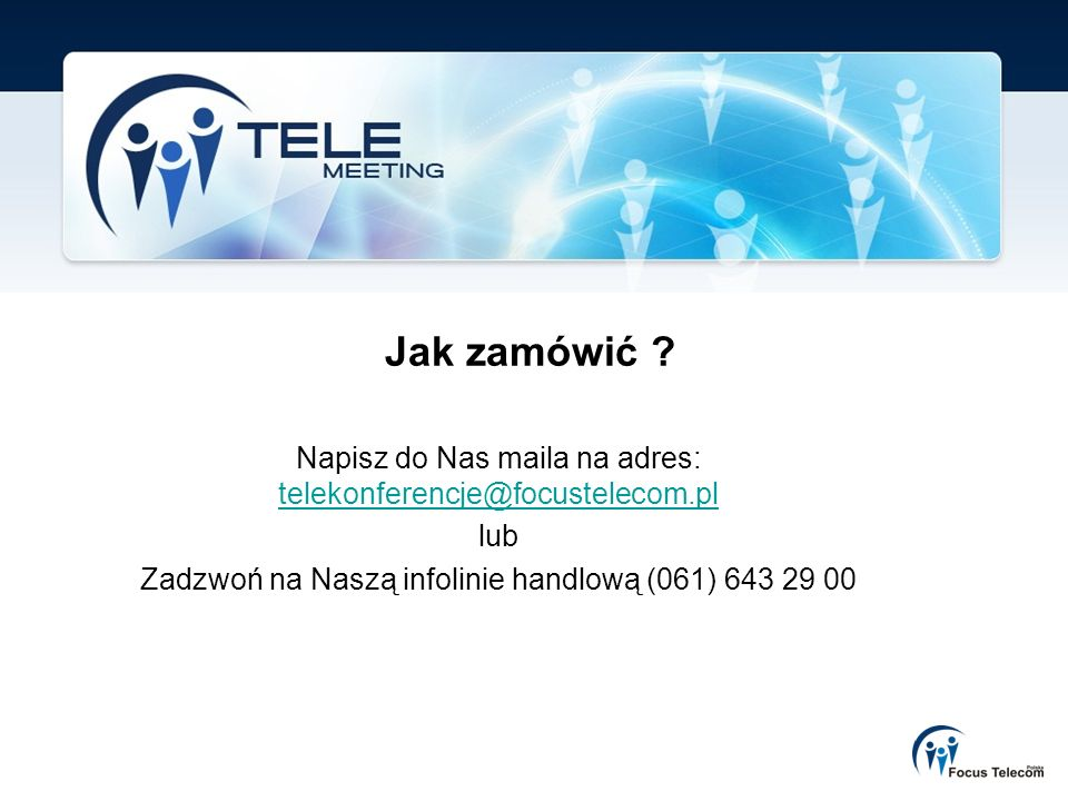 Jak zamówić . Napisz do Nas maila na adres: telekonferencje@focustelecom.pl.
