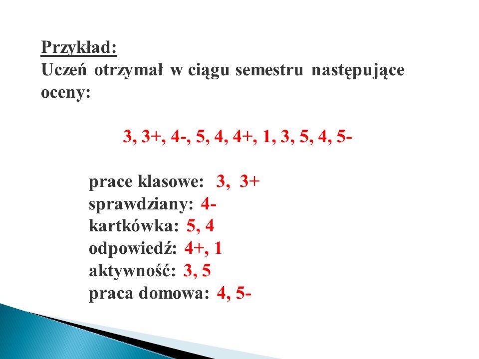 Przykład: Uczeń otrzymał w ciągu semestru następujące oceny: 3, 3+, 4-, 5, 4, 4+, 1, 3, 5, 4, 5- prace klasowe: 3, 3+