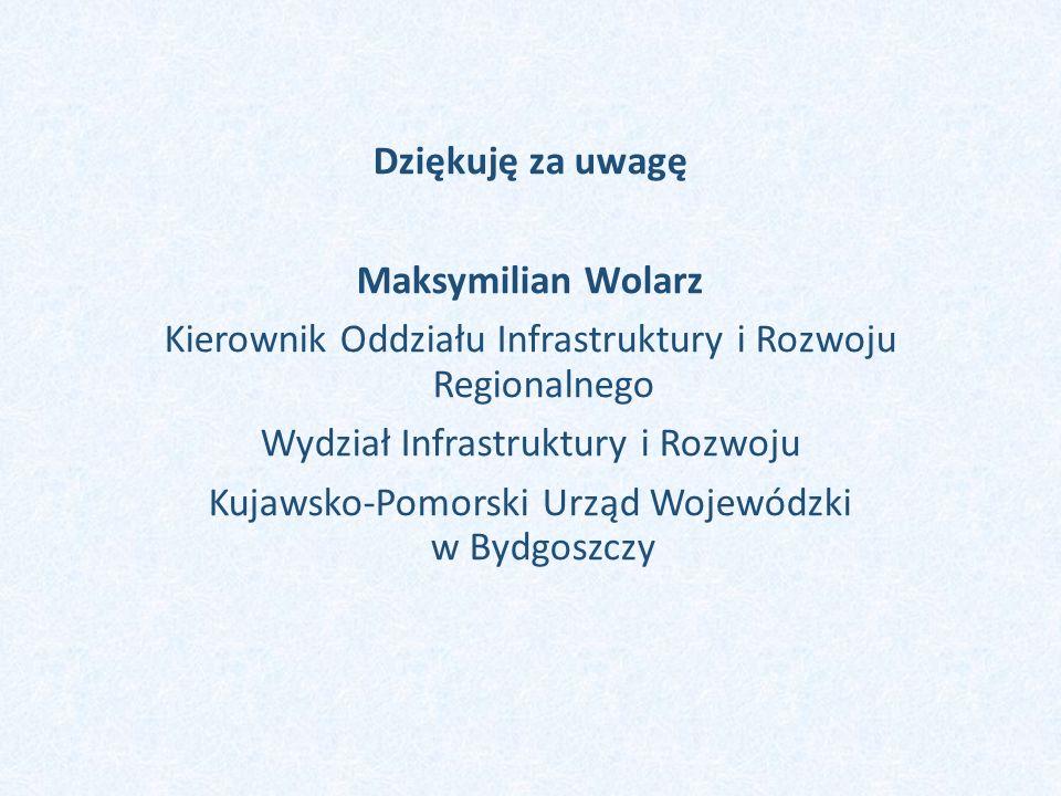 Dziękuję za uwagę Maksymilian Wolarz Kierownik Oddziału Infrastruktury i Rozwoju Regionalnego Wydział Infrastruktury i Rozwoju Kujawsko-Pomorski Urząd Wojewódzki w Bydgoszczy