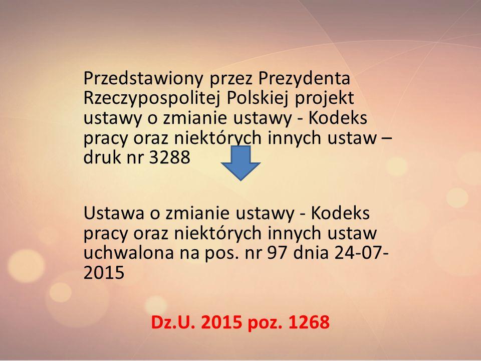Przedstawiony przez Prezydenta Rzeczypospolitej Polskiej projekt ustawy o zmianie ustawy - Kodeks pracy oraz niektórych innych ustaw – druk nr 3288 Ustawa o zmianie ustawy - Kodeks pracy oraz niektórych innych ustaw uchwalona na pos. nr 97 dnia 24-07-2015 Dz.U. 2015 poz. 1268