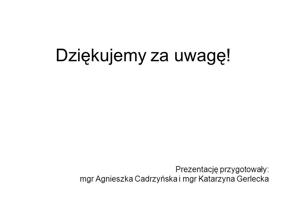 Dziękujemy za uwagę! Prezentację przygotowały: mgr Agnieszka Cadrzyńska i mgr Katarzyna Gerlecka