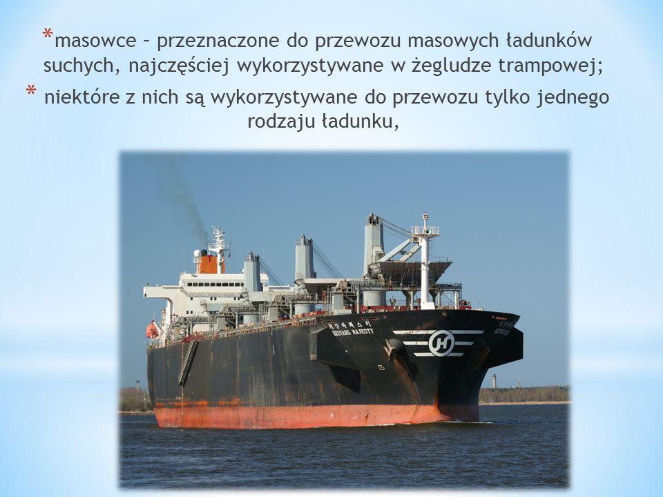 masowce – przeznaczone do przewozu masowych ładunków suchych, najczęściej wykorzystywane w żegludze trampowej;