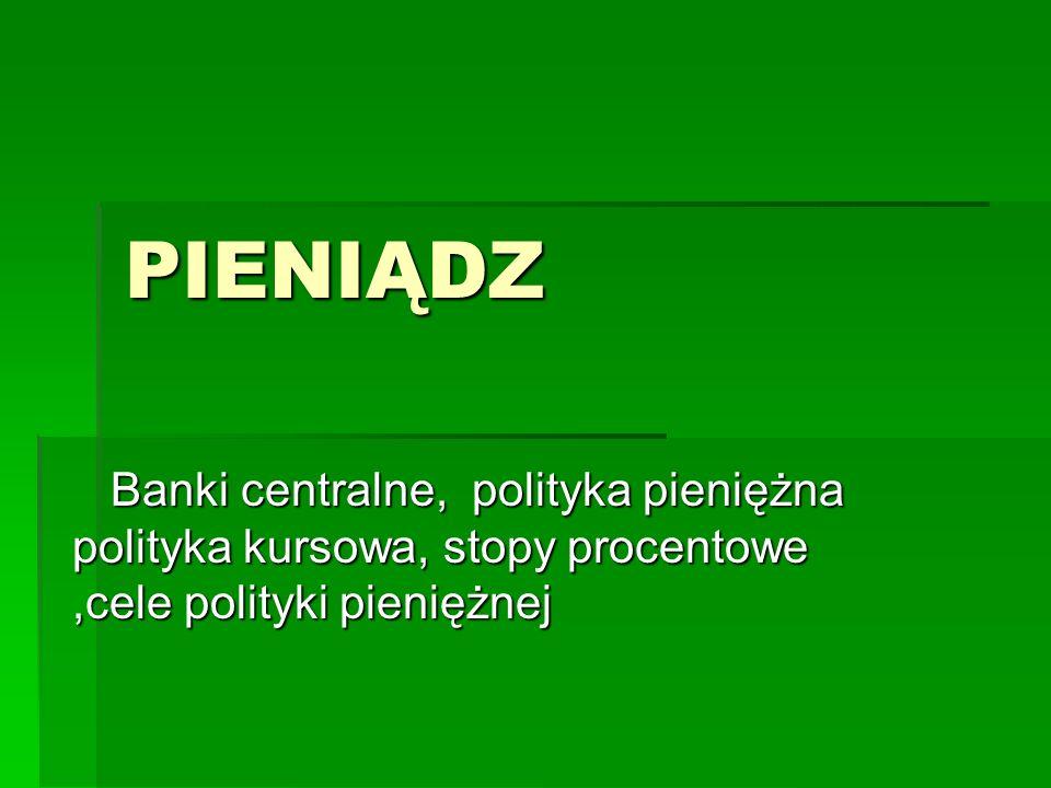 PIENIĄDZ Banki centralne, polityka pieniężna polityka kursowa, stopy procentowe ,cele polityki pieniężnej.