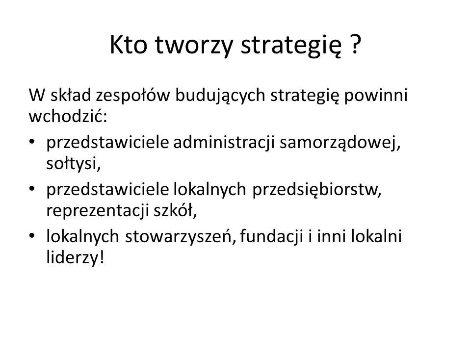 Kto tworzy strategię W skład zespołów budujących strategię powinni wchodzić: przedstawiciele administracji samorządowej, sołtysi,