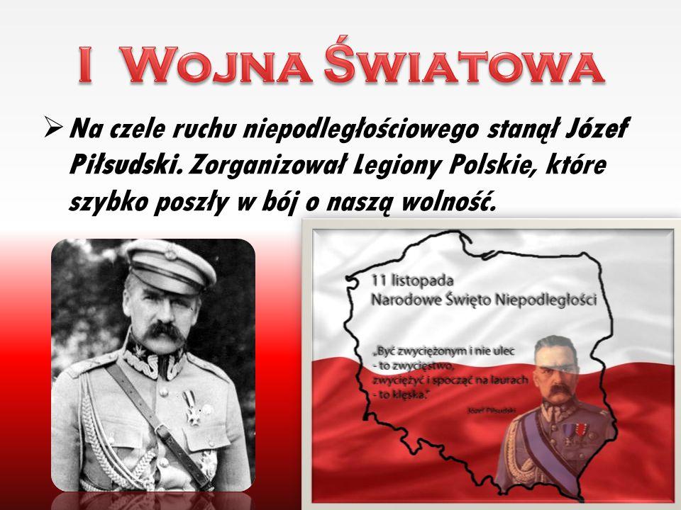 I Wojna Światowa Na czele ruchu niepodległościowego stanął Józef Piłsudski.
