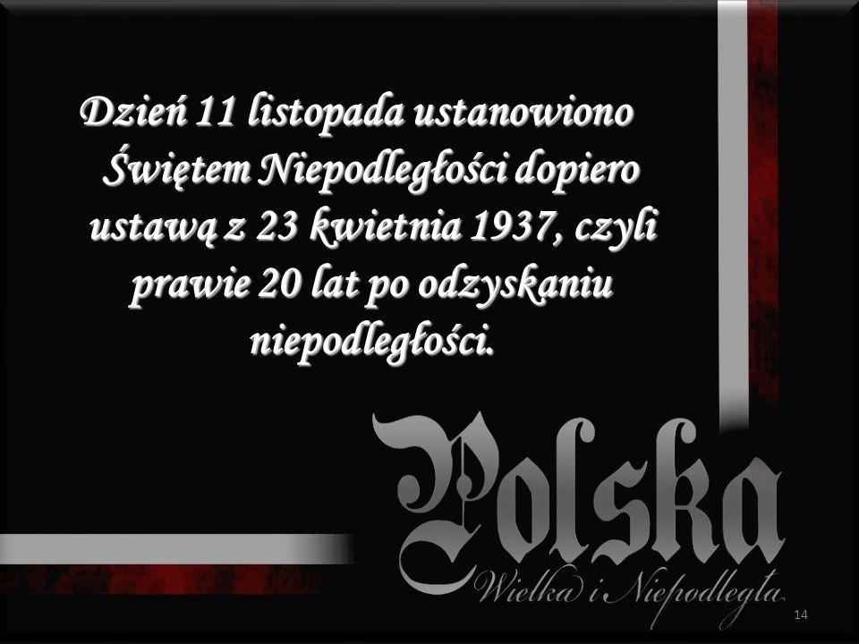 Dzień 11 listopada ustanowiono Świętem Niepodległości dopiero ustawą z 23 kwietnia 1937, czyli prawie 20 lat po odzyskaniu niepodległości.