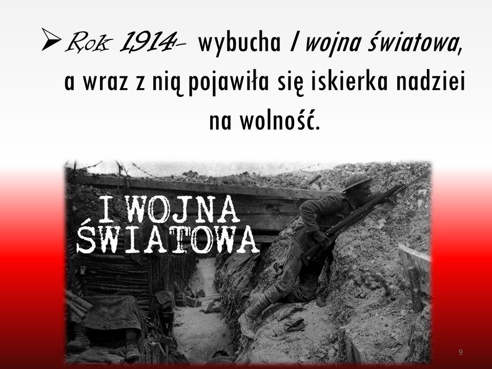 Rok 1914- wybucha I wojna światowa, a wraz z nią pojawiła się iskierka nadziei na wolność.