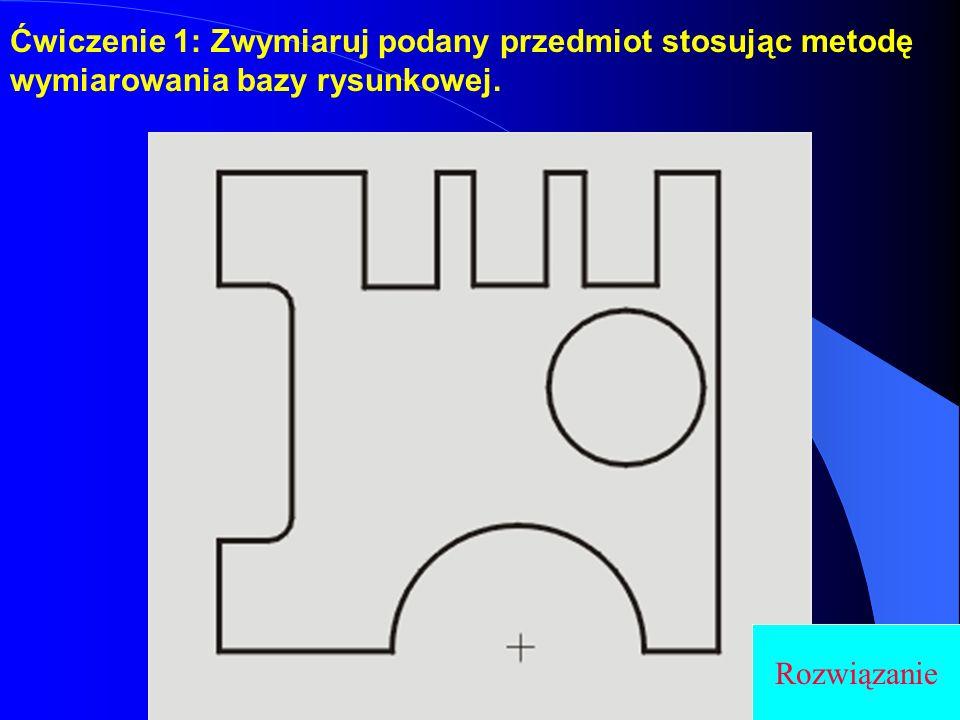 Ćwiczenie 1: Zwymiaruj podany przedmiot stosując metodę wymiarowania bazy rysunkowej.