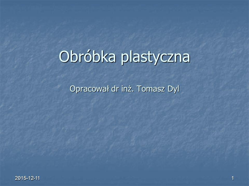 Obróbka plastyczna Opracował dr inż. Tomasz Dyl