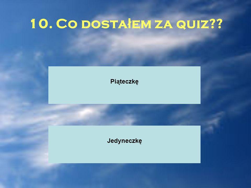 10. Co dostałem za quiz Piąteczkę Jedyneczkę