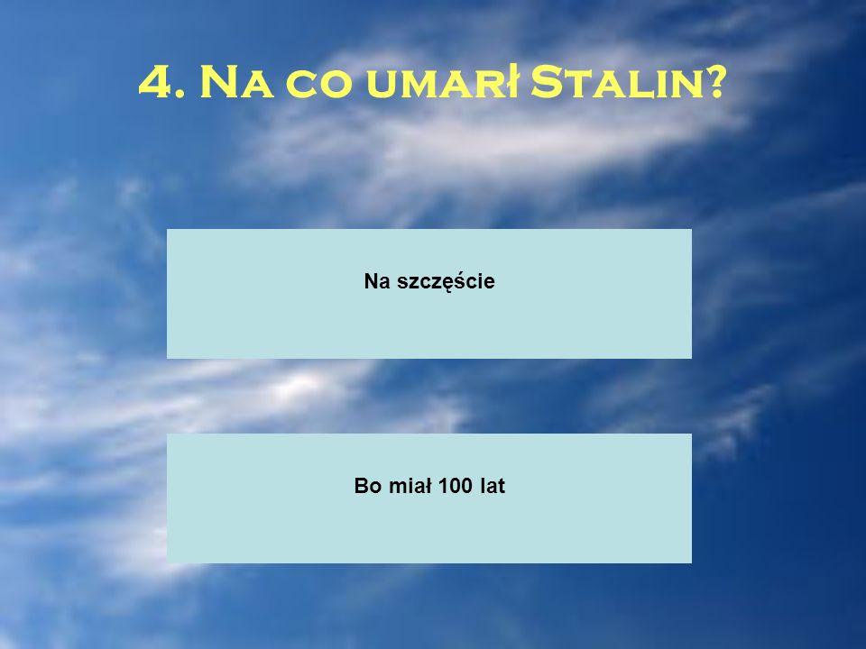 4. Na co umarł Stalin Na szczęście Bo miał 100 lat