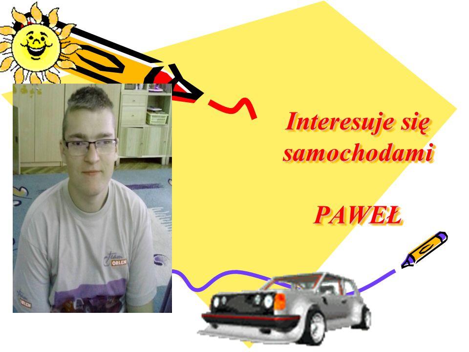Interesuje się samochodami PAWEŁ