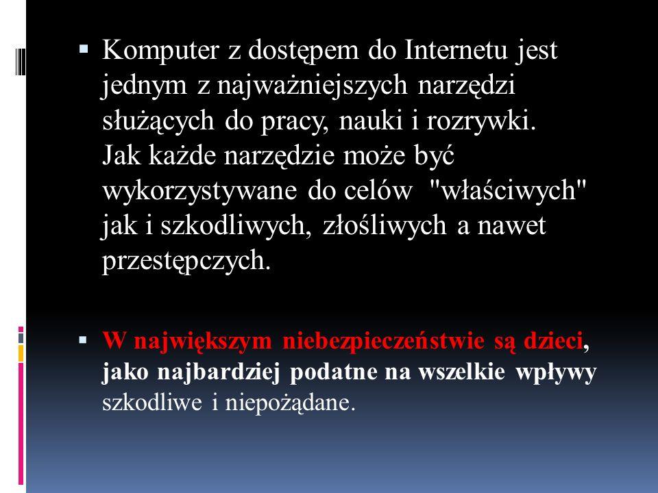 Komputer z dostępem do Internetu jest jednym z najważniejszych narzędzi służących do pracy, nauki i rozrywki. Jak każde narzędzie może być wykorzystywane do celów właściwych jak i szkodliwych, złośliwych a nawet przestępczych.
