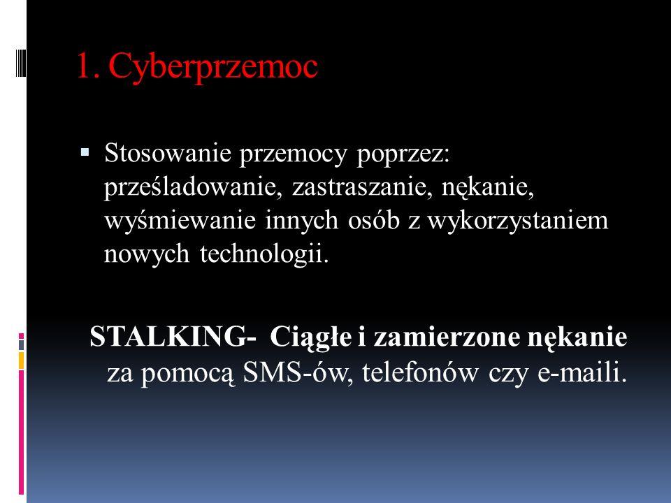 1. Cyberprzemoc Stosowanie przemocy poprzez: prześladowanie, zastraszanie, nękanie, wyśmiewanie innych osób z wykorzystaniem nowych technologii.