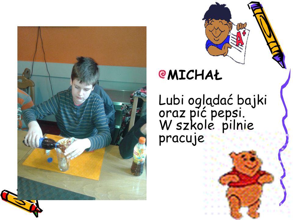 MICHAŁ Lubi oglądać bajki oraz pić pepsi. W szkole pilnie pracuje